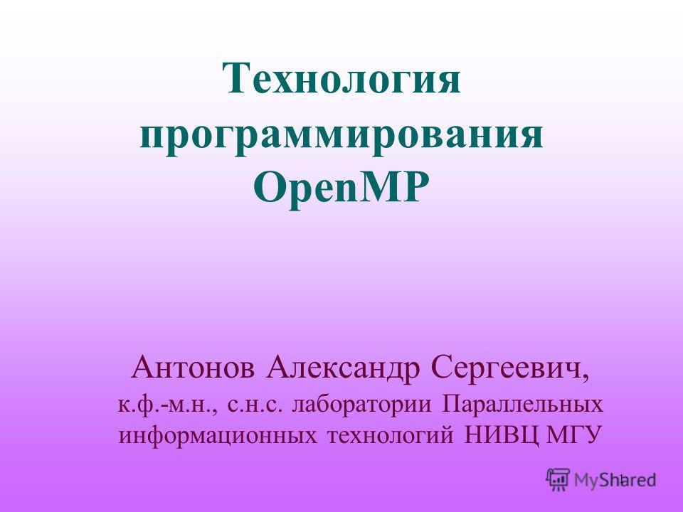 Технология программирования OpenMP Антонов Александр Сергеевич, к.ф.-м.н., с.н.с. лаборатории Параллельных информационных технологий НИВЦ МГУ 1