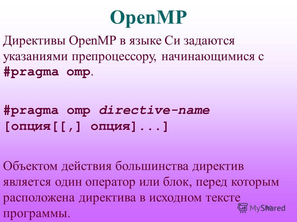 OpenMP Директивы OpenMP в языке Си задаются указаниями препроцессору, начинающимися с #pragma omp. #pragma omp directive-name [опция[[,] опция]...] Объектом действия большинства директив является один оператор или блок, перед которым расположена дире