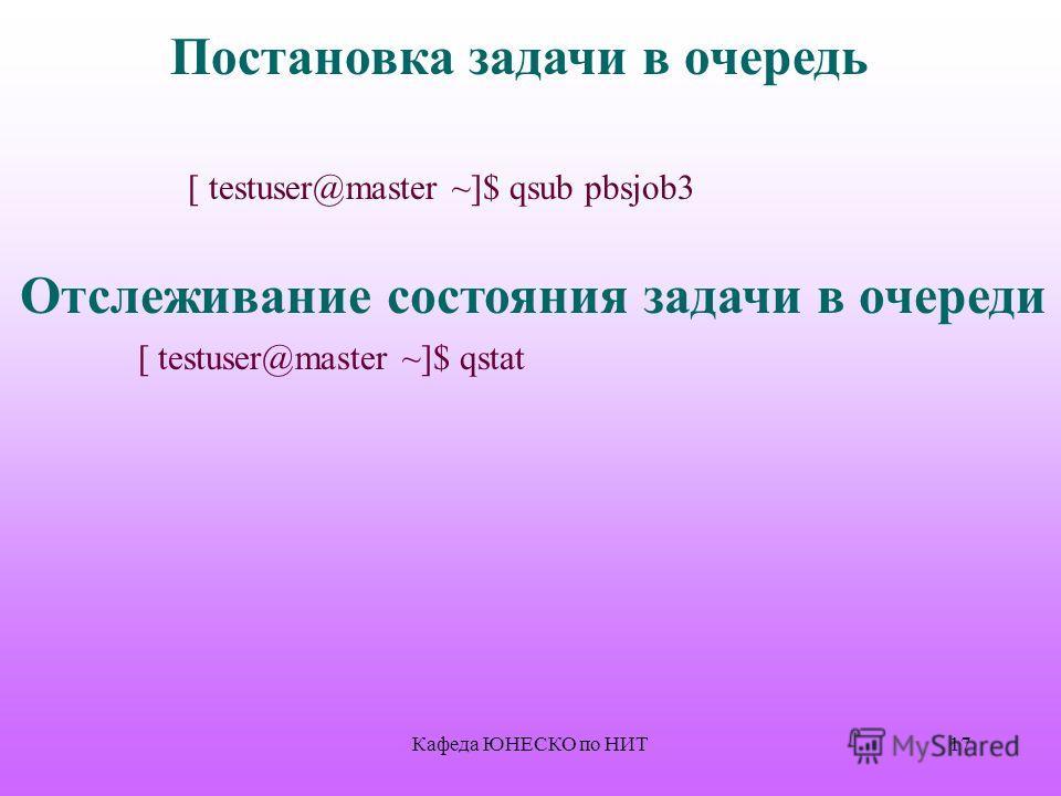 17 Постановка задачи в очередь [ testuser@master ~]$ qsub pbsjob3 Отслеживание состояния задачи в очереди [ testuser@master ~]$ qstat Кафеда ЮНЕСКО по НИТ