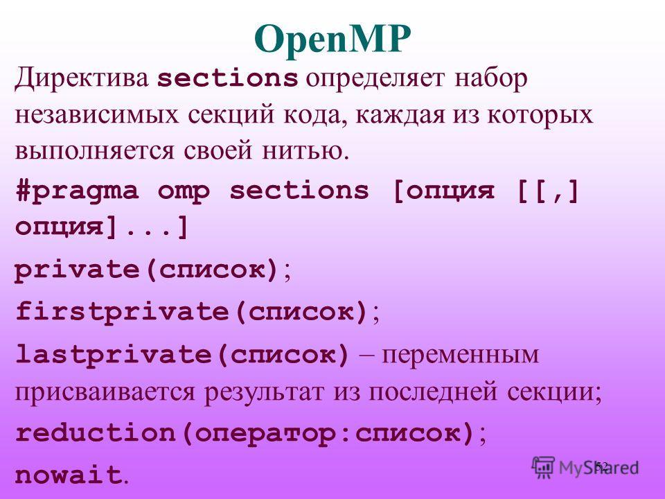 OpenMP Директива sections определяет набор независимых секций кода, каждая из которых выполняется своей нитью. #pragma omp sections [опция [[,] опция]...] private(список) ; firstprivate(список) ; lastprivate(список) – переменным присваивается результ