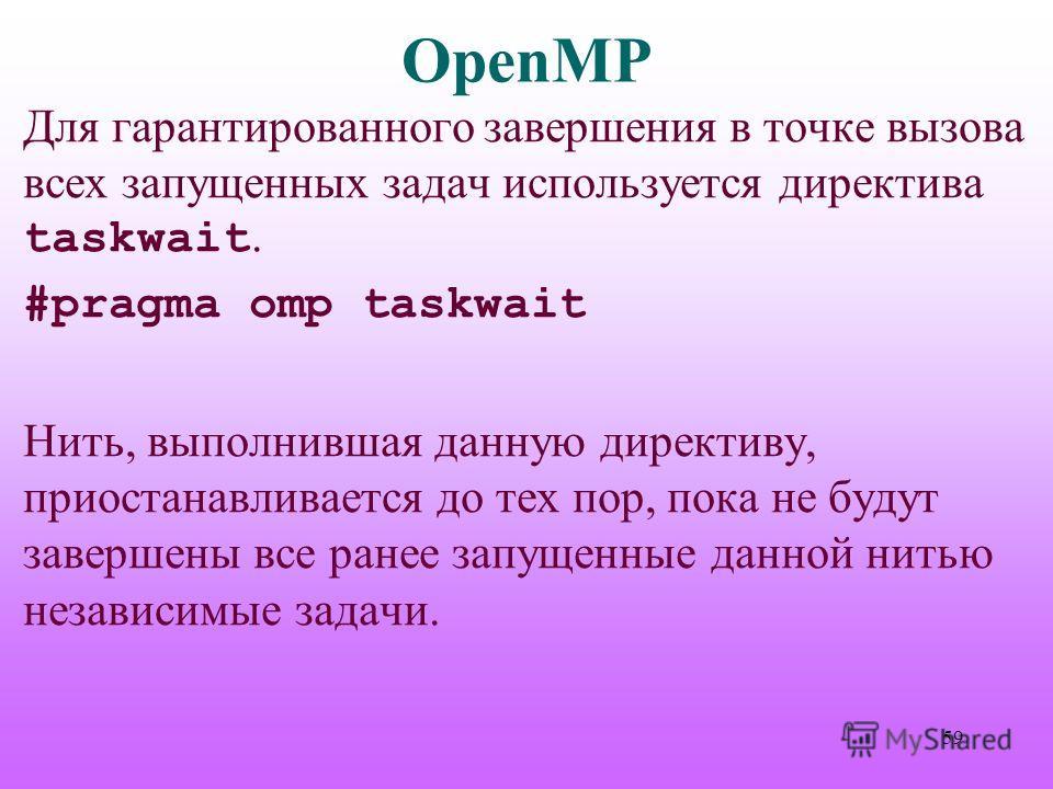 OpenMP Для гарантированного завершения в точке вызова всех запущенных задач используется директива taskwait. #pragma omp taskwait Нить, выполнившая данную директиву, приостанавливается до тех пор, пока не будут завершены все ранее запущенные данной н