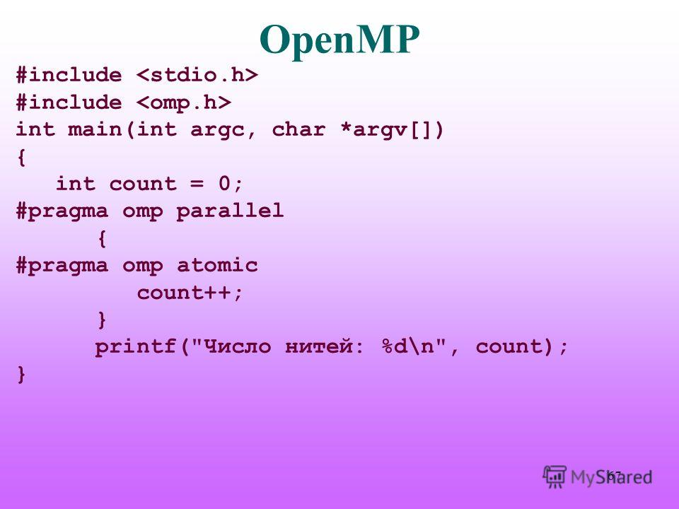 OpenMP #include int main(int argc, char *argv[]) { int count = 0; #pragma omp parallel { #pragma omp atomic count++; } printf(Число нитей: %d\n, count); } 67