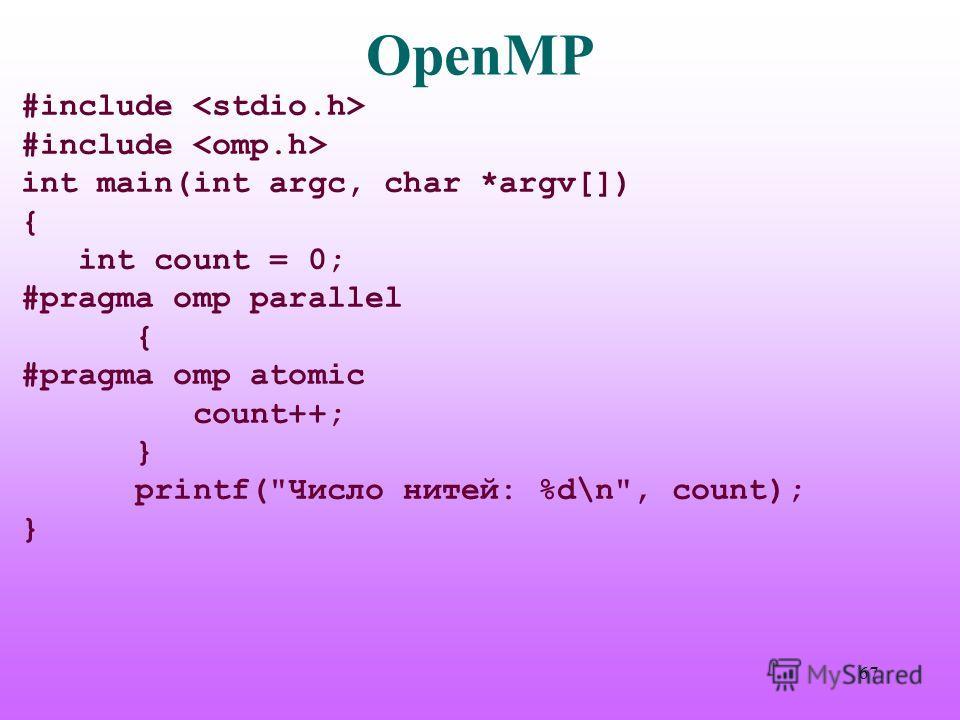 OpenMP #include int main(int argc, char *argv[]) { int count = 0; #pragma omp parallel { #pragma omp atomic count++; } printf(Число нитей: %d\n, count); } 67