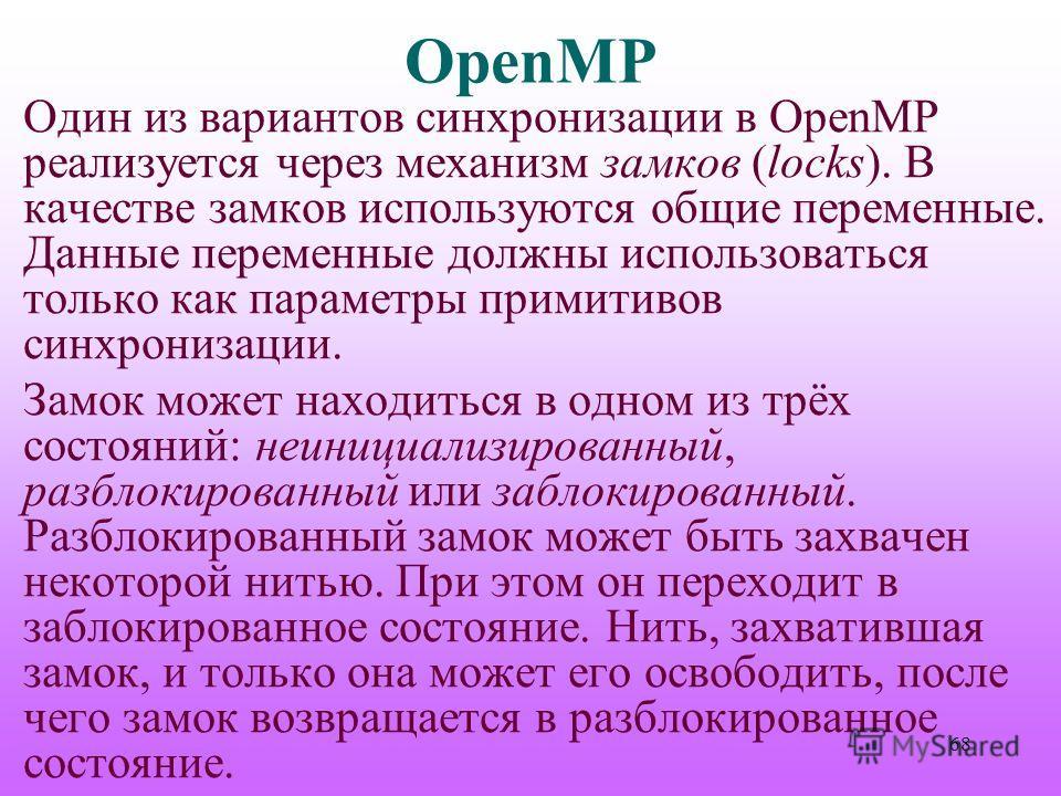 OpenMP Один из вариантов синхронизации в OpenMP реализуется через механизм замков (locks). В качестве замков используются общие переменные. Данные переменные должны использоваться только как параметры примитивов синхронизации. Замок может находиться