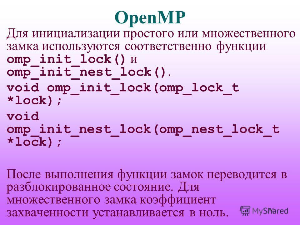 OpenMP Для инициализации простого или множественного замка используются соответственно функции omp_init_lock() и omp_init_nest_lock(). void omp_init_lock(omp_lock_t *lock); void omp_init_nest_lock(omp_nest_lock_t *lock); После выполнения функции замо