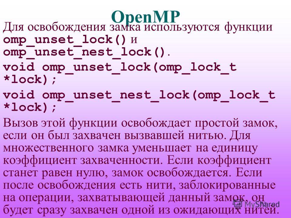 OpenMP Для освобождения замка используются функции omp_unset_lock() и omp_unset_nest_lock(). void omp_unset_lock(omp_lock_t *lock); void omp_unset_nest_lock(omp_lock_t *lock); Вызов этой функции освобождает простой замок, если он был захвачен вызвавш