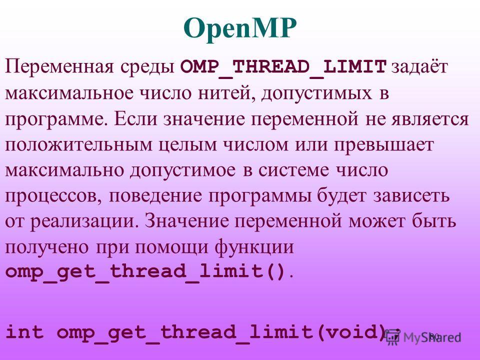 OpenMP Переменная среды OMP_THREAD_LIMIT задаёт максимальное число нитей, допустимых в программе. Если значение переменной не является положительным целым числом или превышает максимально допустимое в системе число процессов, поведение программы буде