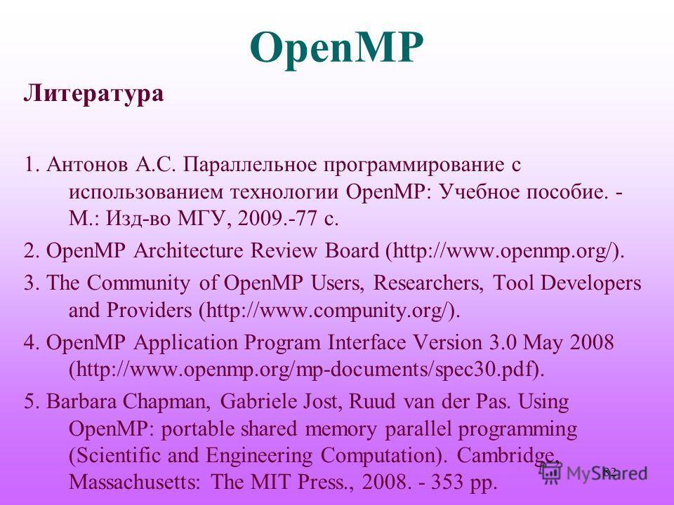 OpenMP Литература 1. Антонов А.С. Параллельное программирование с использованием технологии OpenMP: Учебное пособие. - М.: Изд-во МГУ, 2009.-77 с. 2. OpenMP Architecture Review Board (http://www.openmp.org/). 3. The Community of OpenMP Users, Researc