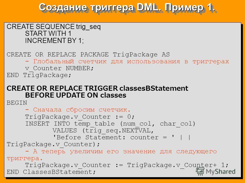 Создание триггера DML. Пример 1. CREATE SEQUENCE trig_seq START WITH 1 INCREMENT BY 1; CREATE OR REPLACE PACKAGE TrigPackage AS - Глобальный счетчик для использования в триггерах v_Counter NUMBER; END TrigPackage; CREATE OR REPLACE TRIGGER classesBSt