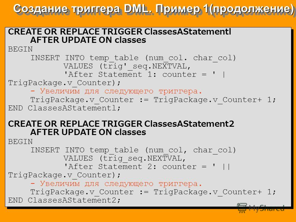 Создание триггера DML. Пример 1(продолжение) CREATE OR REPLACE TRIGGER ClassesAStatementl AFTER UPDATE ON classes BEGIN INSERT INTO temp_table (num_col. char_col) VALUES (trig'_seq.NEXTVAL, 'After Statement 1: counter = ' | TrigPackage.v_Counter); -