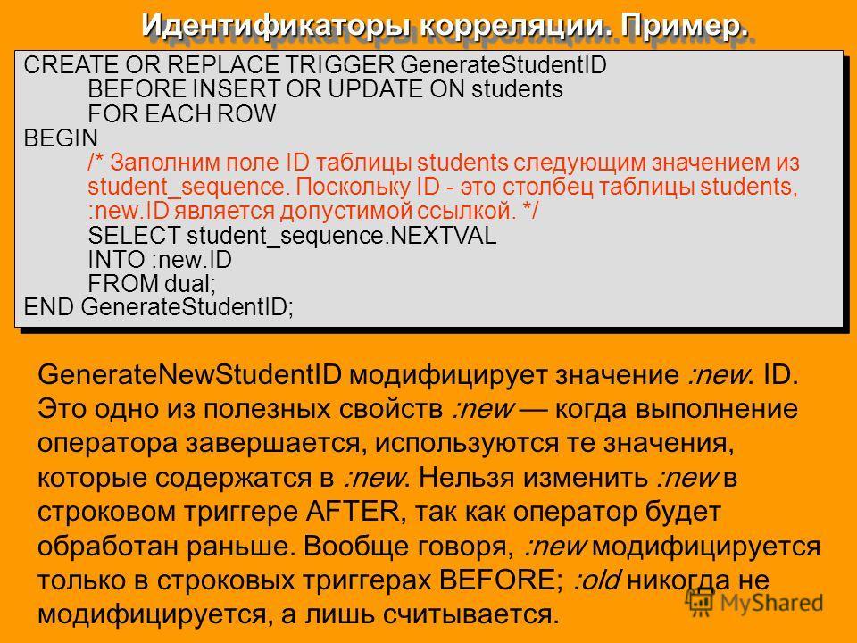 Идентификаторы корреляции. Пример. CREATE OR REPLACE TRIGGER GenerateStudentID BEFORE INSERT OR UPDATE ON students FOR EACH ROW BEGIN /* Заполним поле ID таблицы students следующим значением из student_sequence. Поскольку ID - это столбец таблицы stu