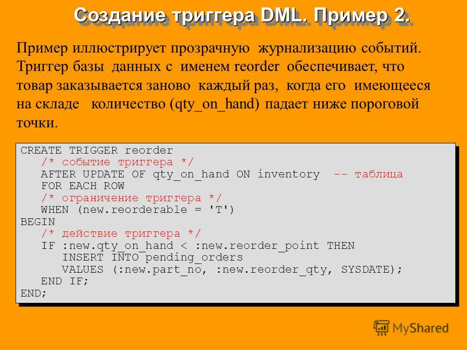 Создание триггера DML. Пример 2. CREATE TRIGGER reorder /* событие триггера */ AFTER UPDATE OF qty_on_hand ON inventory -- таблица FOR EACH ROW /* ограничение триггера */ WHEN (new.reorderable = 'T') BEGIN /* действие триггера */ IF :new.qty_on_hand