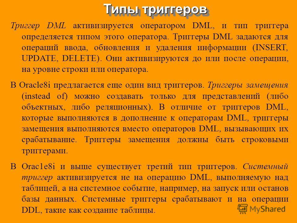 Типы триггеров Триггер DML активизируется оператором DML, и тип триггера определяется типом этого оператора. Триггеры DML задаются для операций ввода, обновления и удаления информации (INSERT, UPDATE, DELETE). Они активизируются до или после операции