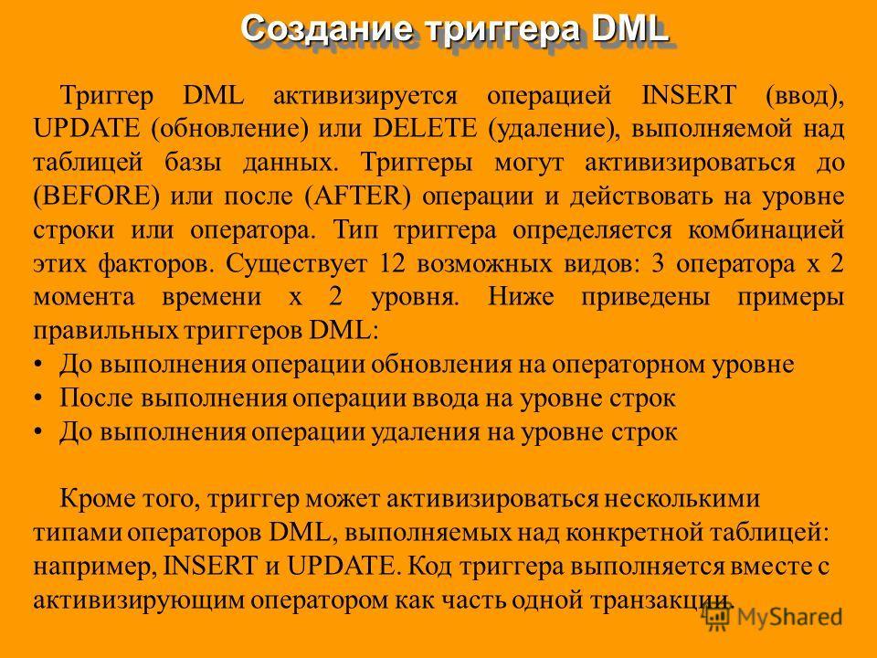 Создание триггера DML Триггер DML активизируется операцией INSERT (ввод), UPDATE (обновление) или DELETE (удаление), выполняемой над таблицей базы данных. Триггеры могут активизироваться до (BEFORE) или после (AFTER) операции и действовать на уровне