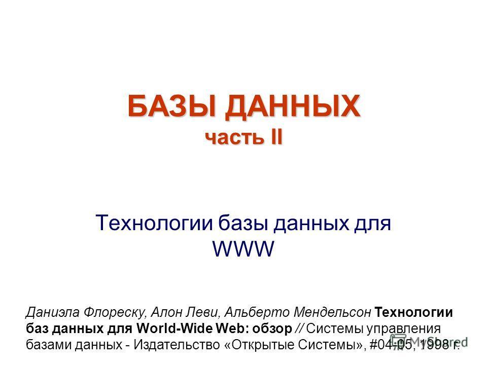 БАЗЫ ДАННЫХ часть II Технологии базы данных для WWW Даниэла Флореску, Алон Леви, Альберто Мендельсон Технологии баз данных для World-Wide Web: обзор // Системы управления базами данных - Издательство «Открытые Системы», #04-05, 1998 г.