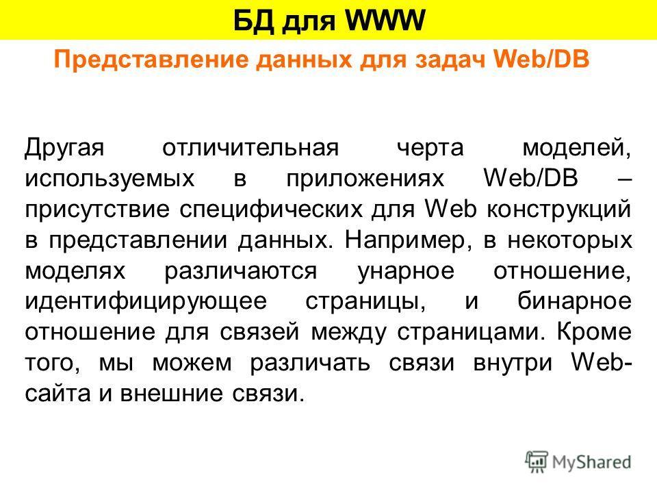 БД для WWW Представление данных для задач Web/DB Другая отличительная черта моделей, используемых в приложениях Web/DB – присутствие специфических для Web конструкций в представлении данных. Например, в некоторых моделях различаются унарное отношение