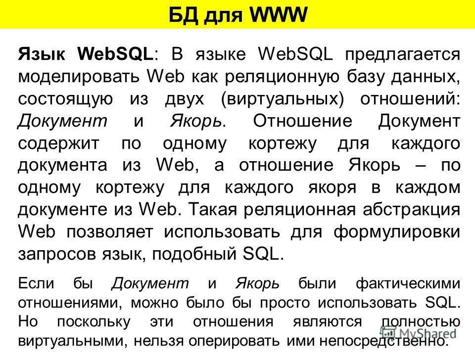 БД для WWW Язык WebSQL: В языке WebSQL предлагается моделировать Web как реляционную базу данных, состоящую из двух (виртуальных) отношений: Документ и Якорь. Отношение Документ содержит по одному кортежу для каждого документа из Web, а отношение Яко