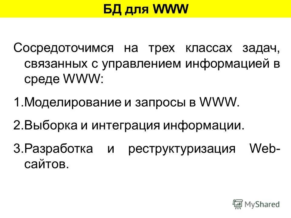 БД для WWW Сосредоточимся на трех классах задач, связанных с управлением информацией в среде WWW: 1.Моделирование и запросы в WWW. 2.Выборка и интеграция информации. 3.Разработка и реструктуризация Web- сайтов.