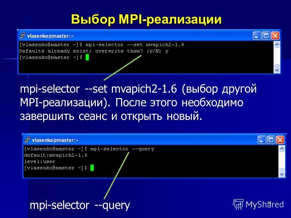 24 Выбор MPI-реализации mpi-selector --set mvapich2-1.6 (выбор другой MPI-реализации). После этого необходимо завершить сеанс и открыть новый. mpi-selector --query