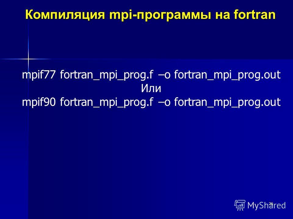 26 Компиляция mpi-программы на fortran mpif77 fortran_mpi_prog.f –o fortran_mpi_prog.out Или mpif90 fortran_mpi_prog.f –o fortran_mpi_prog.out