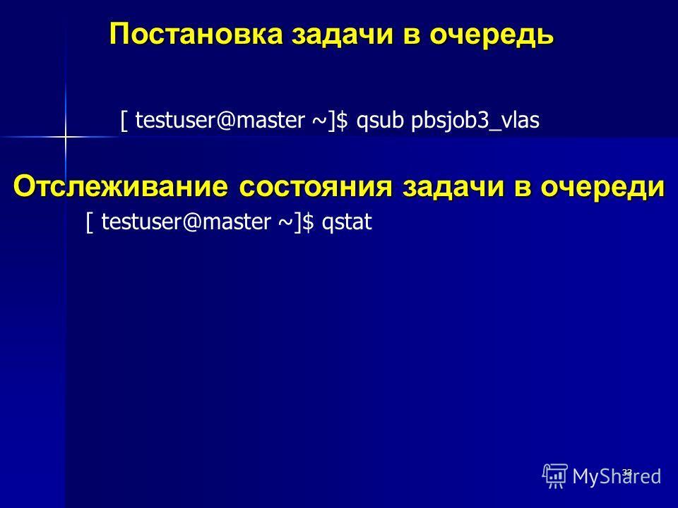 33 Постановка задачи в очередь [ testuser@master ~]$ qsub pbsjob3_vlas Отслеживание состояния задачи в очереди [ testuser@master ~]$ qstat