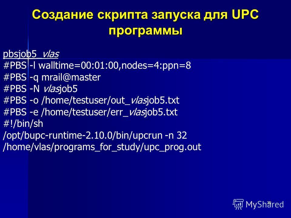 35 Создание скрипта запуска для UPC программы pbsjob5_vlas #PBS -l walltime=00:01:00,nodes=4:ppn=8 #PBS -q mrail@master #PBS -N vlasjob5 #PBS -o /home/testuser/out_vlasjob5.txt #PBS -e /home/testuser/err_vlasjob5.txt #!/bin/sh /opt/bupc-runtime-2.10.