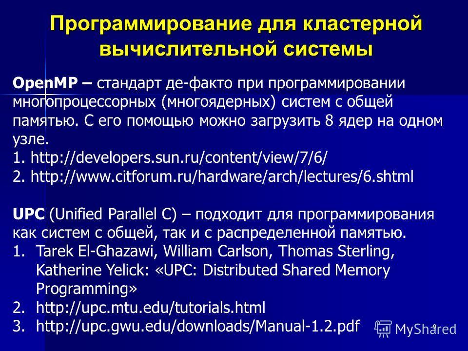 9 Программирование для кластерной вычислительной системы OpenMP – стандарт де-факто при программировании многопроцессорных (многоядерных) систем с общей памятью. С его помощью можно загрузить 8 ядер на одном узле. 1. http://developers.sun.ru/content/