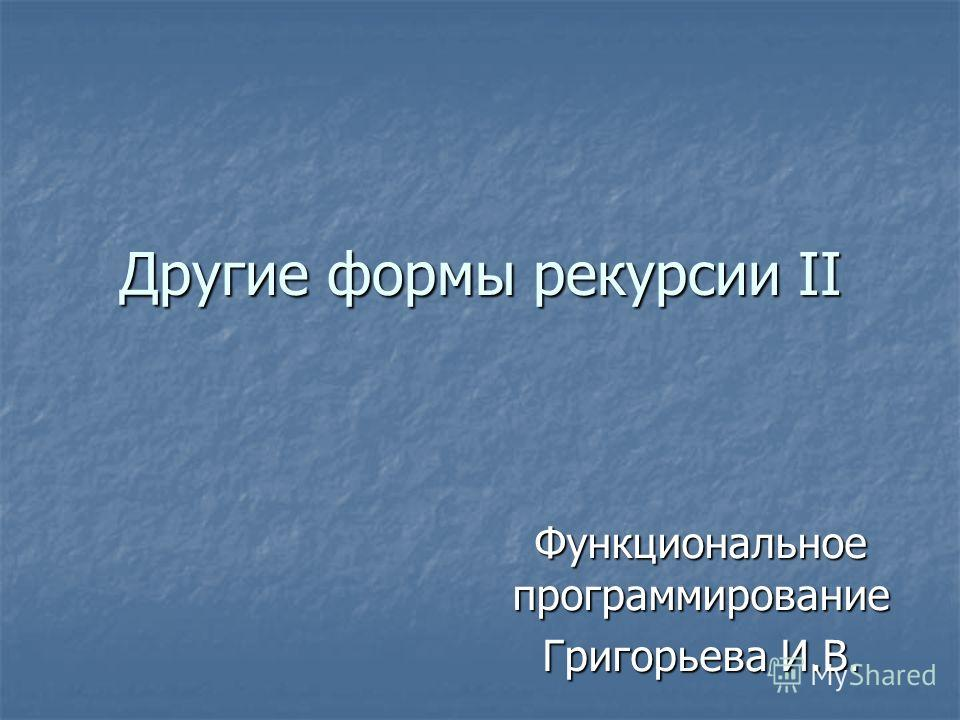 Другие формы рекурсии II Функциональное программирование Григорьева И.В.