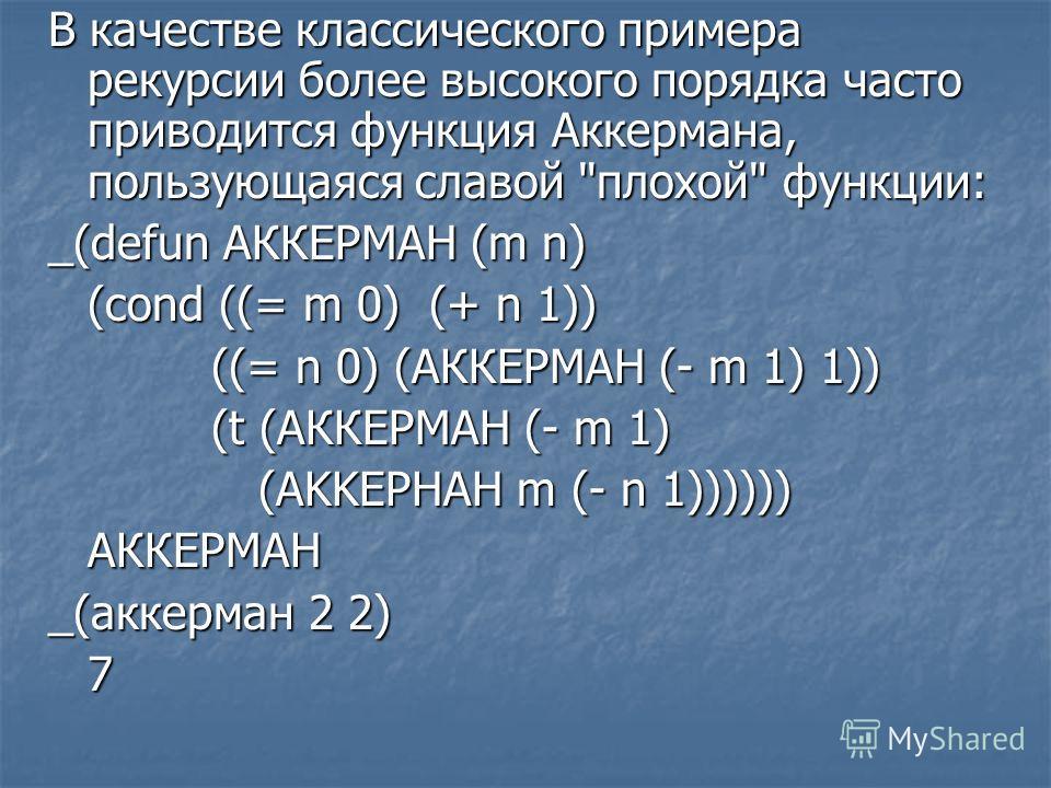 В качестве классического примера рекурсии более высокого порядка часто приводится функция Аккермана, пользующаяся славой