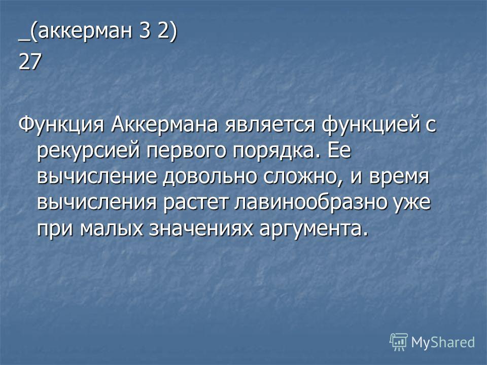 _(аккерман 3 2) 27 Функция Аккермана является функцией с рекурсией первого порядка. Ее вычисление довольно сложно, и время вычисления растет лавинообразно уже при малых значениях аргумента.