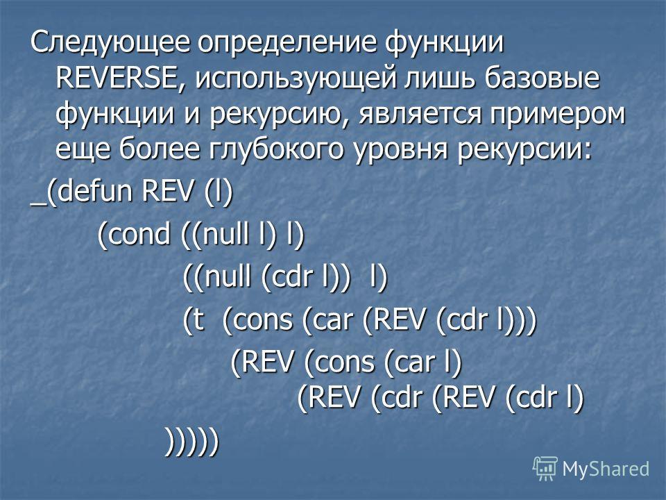 Следующее определение функции REVERSE, использующей лишь базовые функции и рекурсию, является примером еще более глубокого уровня рекурсии: _(defun REV (l) (cond ((null l) l) ((null (cdr l)) l) ((null (cdr l)) l) (t (cons (car (REV (cdr l))) (t (cons