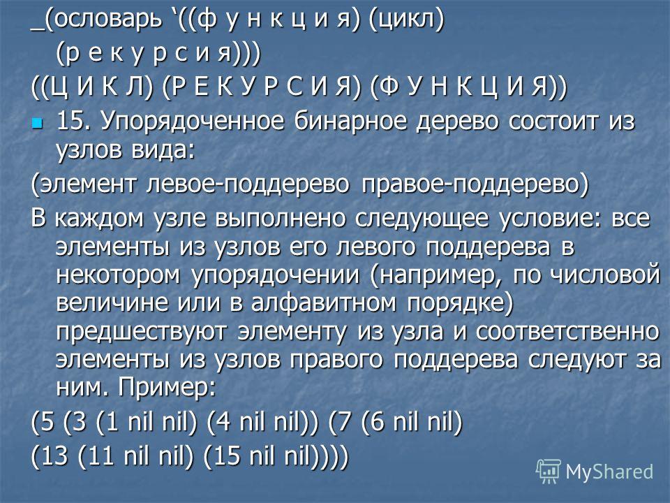 _(ословарь ((ф у н к ц и я) (цикл) (р е к у р с и я))) ((Ц И К Л) (Р Е К У Р С И Я) (Ф У Н К Ц И Я)) 15. Упорядоченное бинарное дерево состоит из узлов вида: 15. Упорядоченное бинарное дерево состоит из узлов вида: (элемент левое-поддерево правое-под