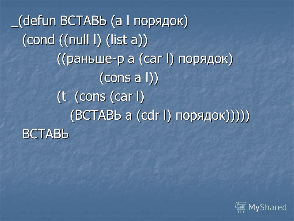 _(defun ВСТАВЬ (а l порядок) (cond ((null l) (list a)) ((раньше-р а (саг l) порядок) ((раньше-р а (саг l) порядок) (cons a l)) (t (cons (car l) (t (cons (car l) (ВСТАВЬ a (cdr l) порядок))))) ВСТАВЬ