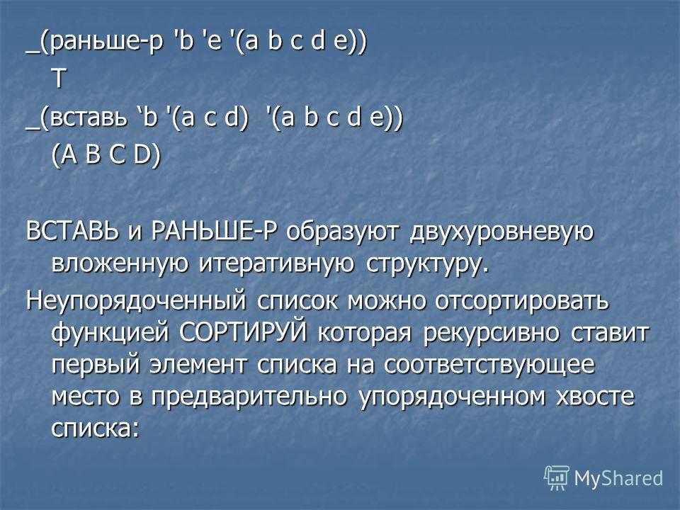 _(раньше-р 'b 'e '(a b с d e)) Т _(вставь b '(а с d) '(a b c d e)) (А В С D) ВСТАВЬ и РАНЬШЕ-Р образуют двухуровневую вложенную итеративную структуру. Неупорядоченный список можно отсортировать функцией СОРТИРУЙ которая рекурсивно ставит первый элеме