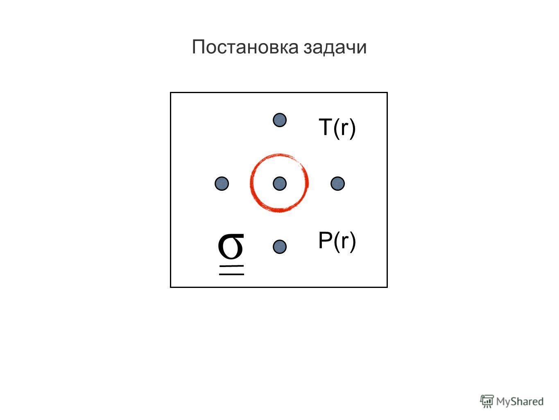 Постановка задачи T(r) P(r)