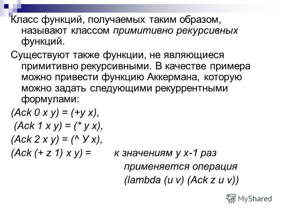 Класс функций, получаемых таким образом, называют классом примитивно рекурсивных функций. Существуют также функции, не являющиеся примитивно рекурсивными. В качестве примера можно привести функцию Аккермана, которую можно задать следующими рекуррентн