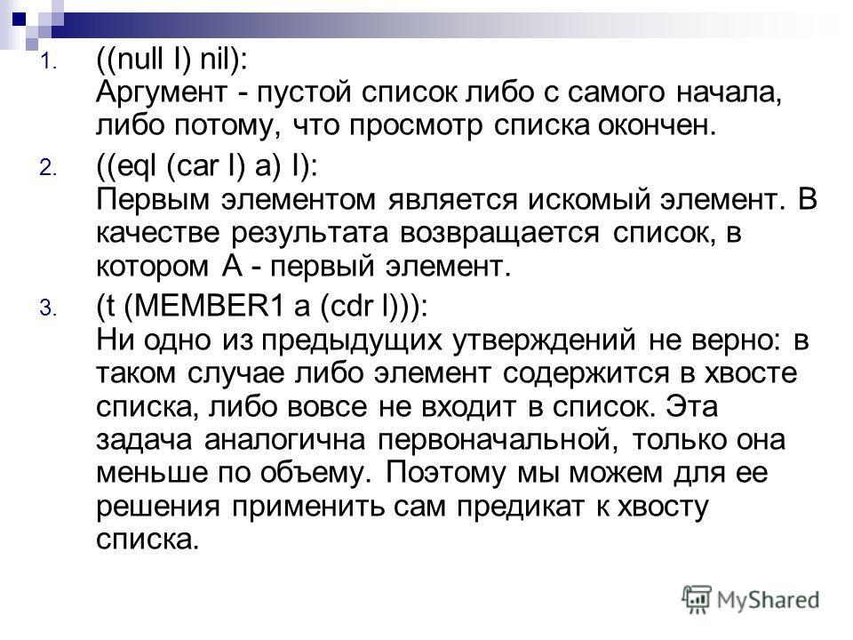 1. ((null I) nil): Аргумент - пустой список либо с самого начала, либо потому, что просмотр списка окончен. 2. ((eql (car I) a) I): Первым элементом является искомый элемент. В качестве результата возвращается список, в котором А - первый элемент. 3.