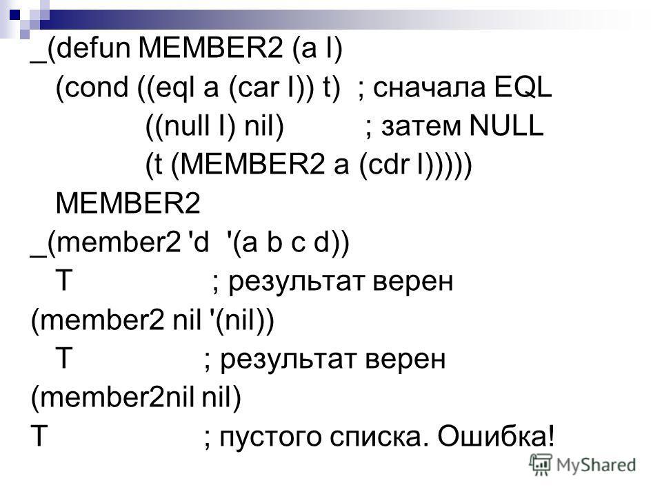 _(defun MEMBER2 (а l) (cond ((eql a (car I)) t) ; сначала EQL ((null I) nil) ; затем NULL (t (MEMBER2 a (cdr l))))) MEMBER2 _(member2 'd '(a b с d)) Т ; результат верен (member2 nil '(nil)) Т ; результат верен (member2nil nil) T ; пустого списка. Оши