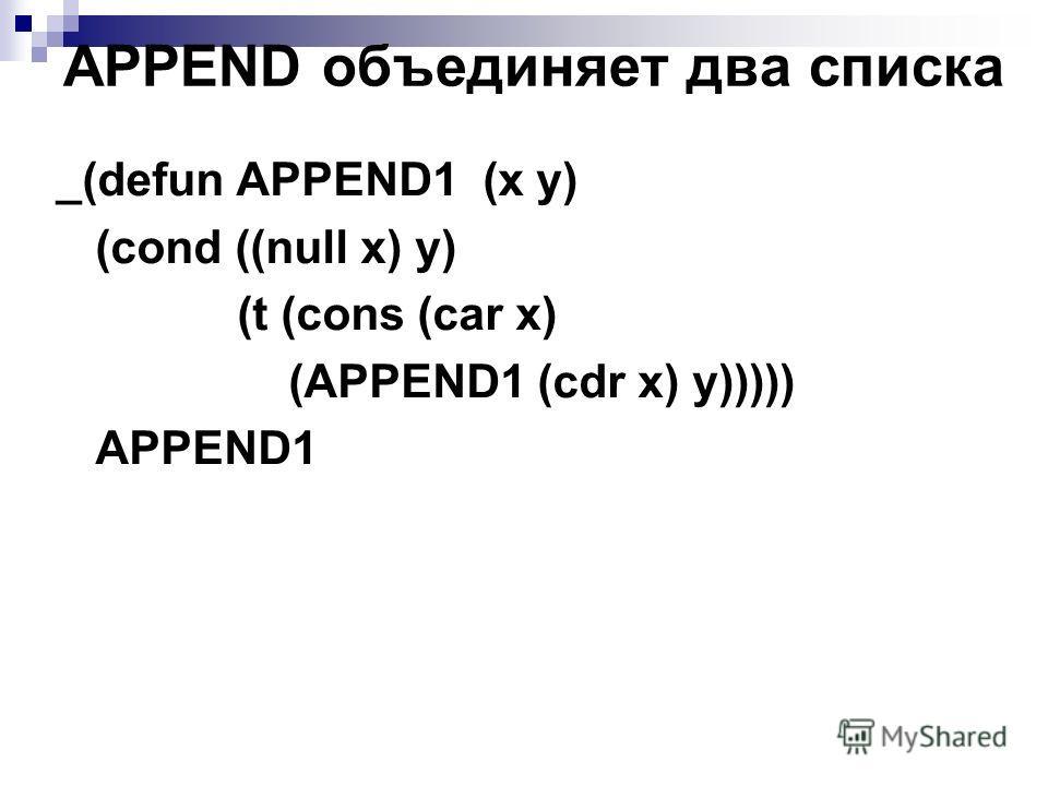 APPEND объединяет два списка _(defun APPEND1 (x y) (cond ((null x) y) (t (cons (car x) (APPEND1 (cdr x) y))))) APPEND1