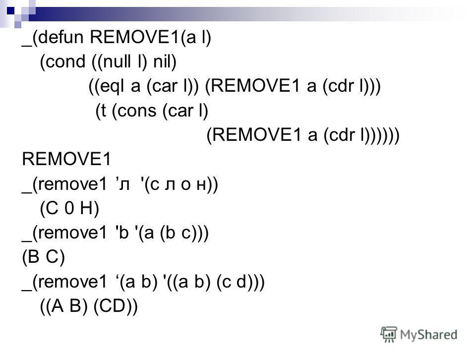 _(defun REMOVE1(а l) (cond ((null l) nil) ((eql a (car l)) (REMOVE1 a (cdr l))) (t (cons (car l) (REMOVE1 a (cdr l)))))) REMOVE1 _(remove1 л '(с л о н)) (C 0 H) _(remove1 'b '(a (b c))) (В C) _(remove1 (а b) '((а b) (с d))) ((А В) (СD))