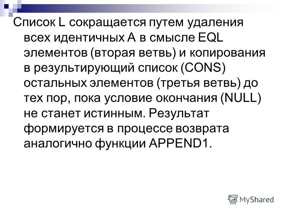 Список L сокращается путем удаления всех идентичных А в смысле EQL элементов (вторая ветвь) и копирования в результирующий список (CONS) остальных элементов (третья ветвь) до тех пор, пока условие окончания (NULL) не станет истинным. Результат формир