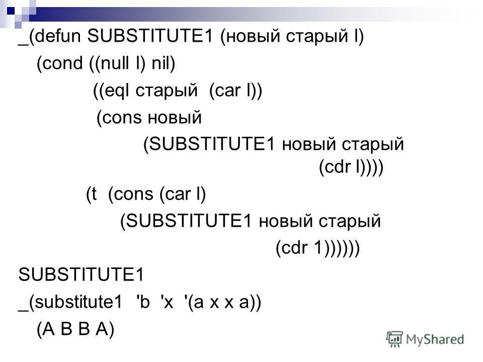 _(defun SUBSTITUTE1 (новый старый l) (cond ((null l) nil) ((eql старый (car l)) (cons новый (SUBSTITUTE1 новый старый (cdr l)))) (t (cons (car l) (SUBSTITUTE1 новый старый (cdr 1)))))) SUBSTITUTE1 _(substitute1 'b 'x '(а х х а)) (А В В A)
