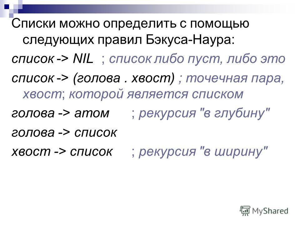 Списки можно определить с помощью следующих правил Бэкуса-Наура: список -> NIL; список либо пуст, либо это список -> (голова. хвост) ; точечная пара, хвост; которой является списком голова -> атом; рекурсия