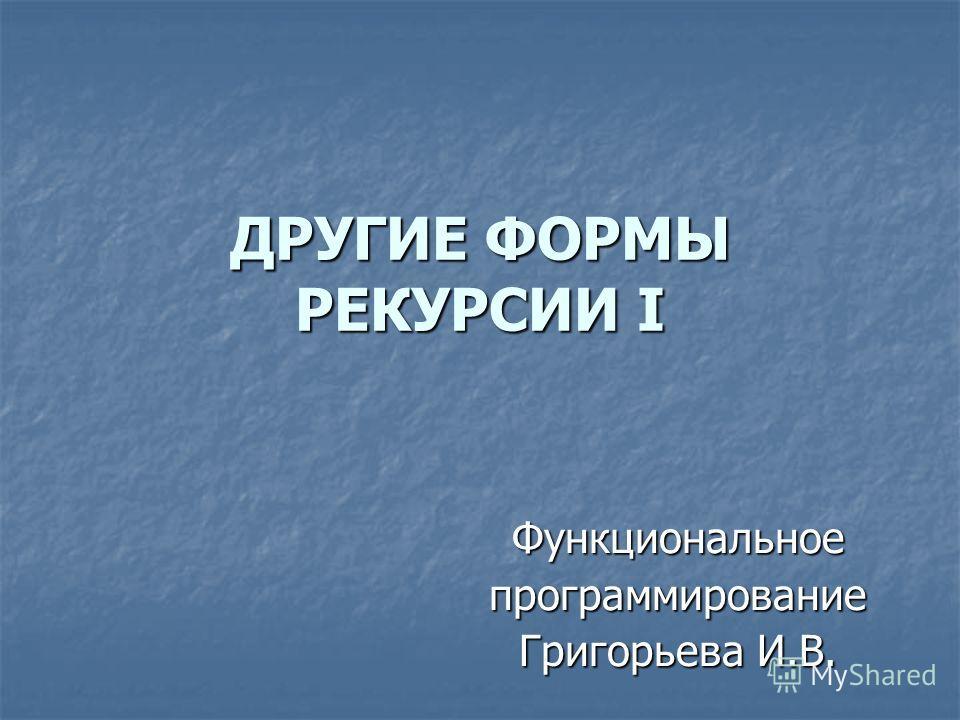 ДРУГИЕ ФОРМЫ РЕКУРСИИ I Функциональноепрограммирование Григорьева И.В.