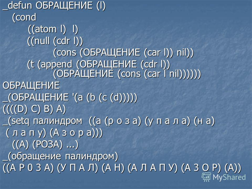 _defun ОБРАЩЕНИЕ (l) (cond ((atom l) l) ((null (cdr l)) ((null (cdr l)) (cons (ОБРАЩЕНИЕ (car l)) nil)) (t (append (ОБРАЩЕНИЕ (cdr l)) (ОБРАЩЕНИЕ (cons (car l nil)))))) (t (append (ОБРАЩЕНИЕ (cdr l)) (ОБРАЩЕНИЕ (cons (car l nil))))))ОБРАЩЕНИЕ _(ОБРАЩ