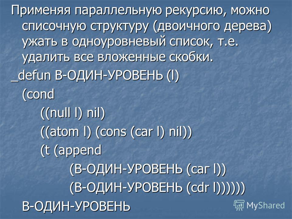 Применяя параллельную рекурсию, можно списочную структуру (двоичного дерева) ужать в одноуровневый список, т.е. удалить все вложенные скобки. _defun В-ОДИН-УРОВЕНЬ (l) (cond ((null l) nil) ((atom l) (cons (car l) nil)) (t (append (В-ОДИН-УРОВЕНЬ (саг