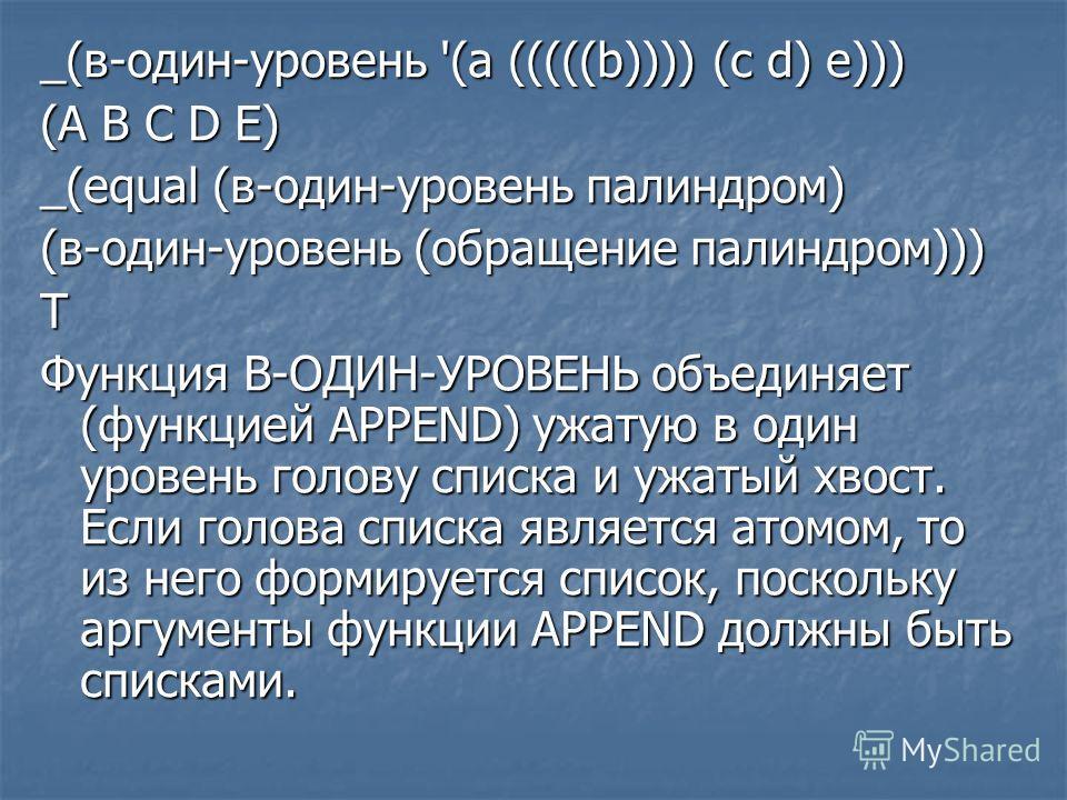 _(в-один-уровень '(а (((((b)))) (с d) e))) (А В С D Е) _(equal (в-один-уровень палиндром) (в-один-уровень (обращение палиндром))) Т Функция В-ОДИН-УРОВЕНЬ объединяет (функцией APPEND) ужатую в один уровень голову списка и ужатый хвост. Если голова сп
