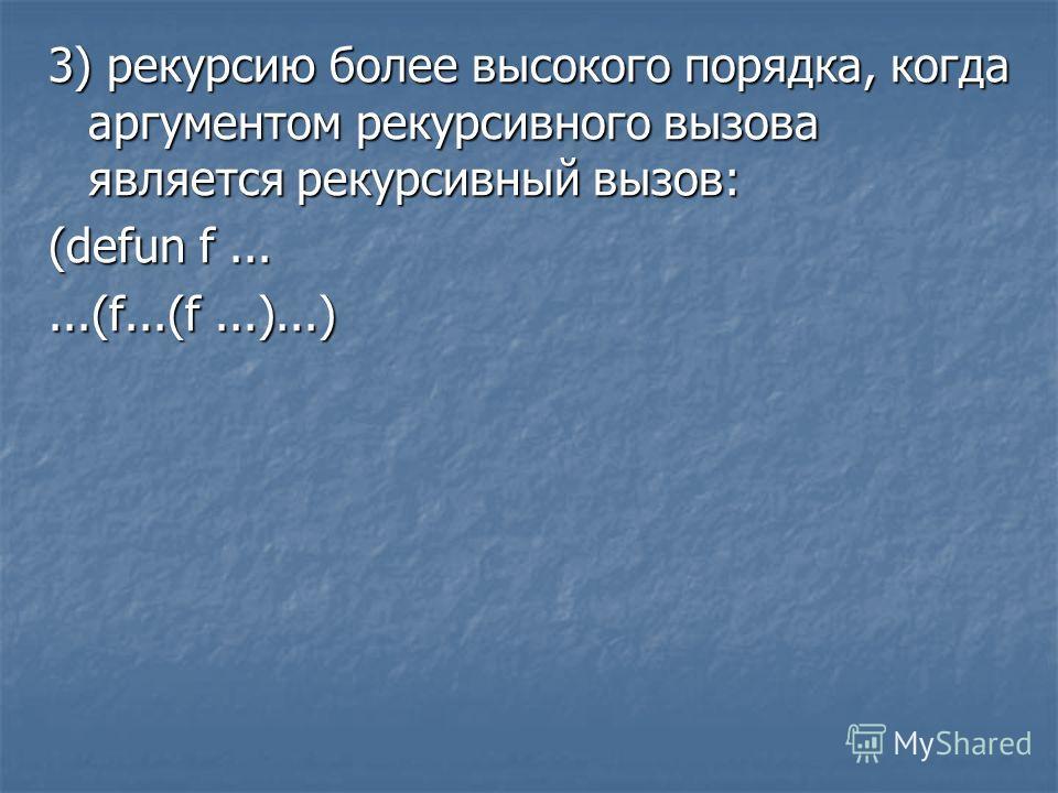 3) рекурсию более высокого порядка, когда аргументом рекурсивного вызова является рекурсивный вызов: (defun f......(f...(f...)...)