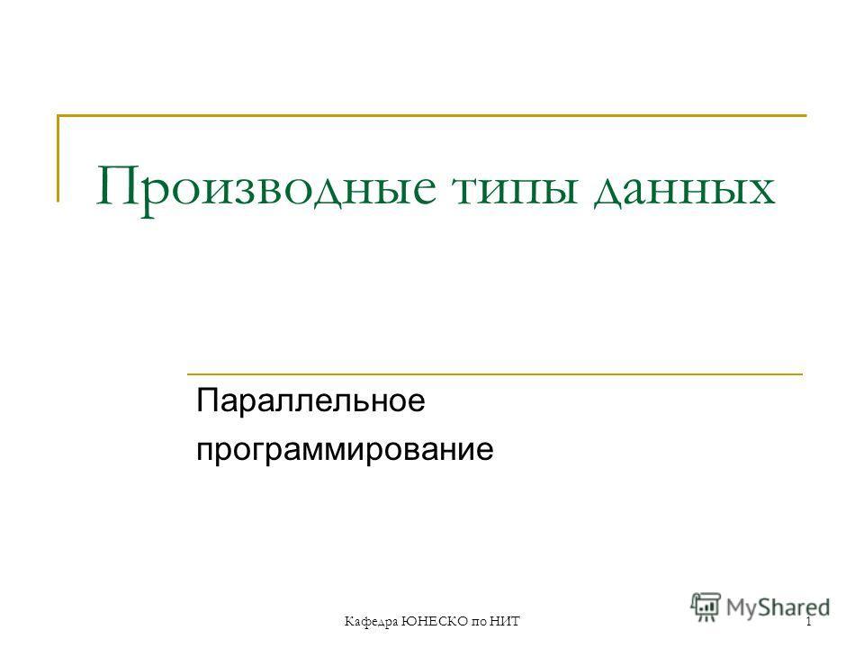 Кафедра ЮНЕСКО по НИТ1 Производные типы данных Параллельное программирование