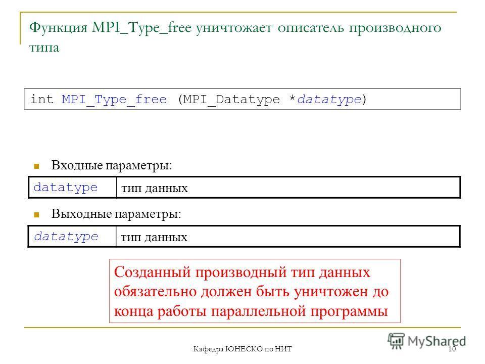 Кафедра ЮНЕСКО по НИТ 10 Функция MPI_Type_free уничтожает описатель производного типа datatype тип данных int MPI_Type_free (MPI_Datatype *datatype) Входные параметры: Выходные параметры: datatype тип данных Созданный производный тип данных обязатель